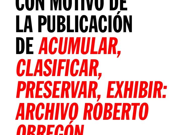 Presentación: Acumular, Clasificar, preservar, exhibir. Archivo Roberto Obregón_